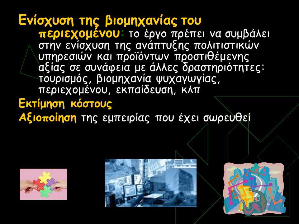 Ενίσχυση της βιομηχανίας του περιεχομένου: το έργο πρέπει να συμβάλει στην ενίσχυση της ανάπτυξης πολιτιστικών υπηρεσιών και προϊόντων προστιθέμενης αξίας σε συνάφεια με άλλες δραστηριότητες: τουρισμός, βιομηχανία ψυχαγωγίας, περιεχομένου, εκπαίδευση, κλπ Εκτίμηση κόστους Αξιοποίηση της εμπειρίας που έχει σωρευθεί