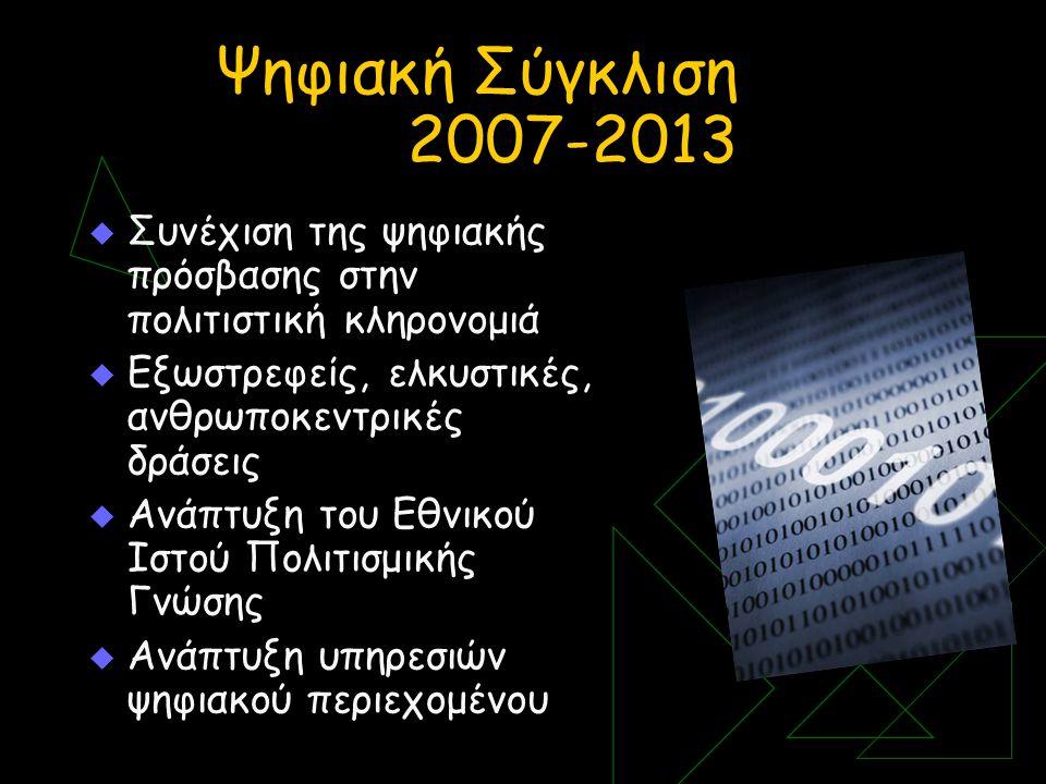 Ψηφιακή Σύγκλιση 2007-2013  Συνέχιση της ψηφιακής πρόσβασης στην πολιτιστική κληρονομιά  Εξωστρεφείς, ελκυστικές, ανθρωποκεντρικές δράσεις  Ανάπτυξη του Εθνικού Ιστού Πολιτισμικής Γνώσης  Ανάπτυξη υπηρεσιών ψηφιακού περιεχομένου