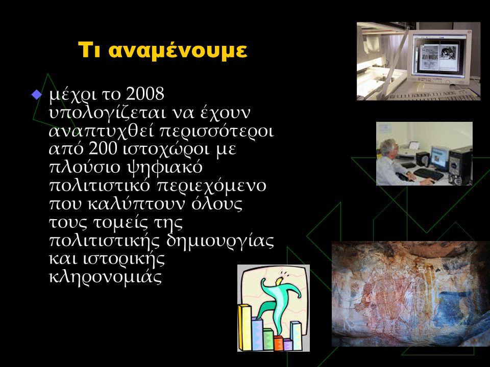 Τι αναμένουμε  μέχρι το 2008 υπολογίζεται να έχουν αναπτυχθεί περισσότεροι από 200 ιστοχώροι με πλούσιο ψηφιακό πολιτιστικό περιεχόμενο που καλύπτουν όλους τους τομείς της πολιτιστικής δημιουργίας και ιστορικής κληρονομιάς