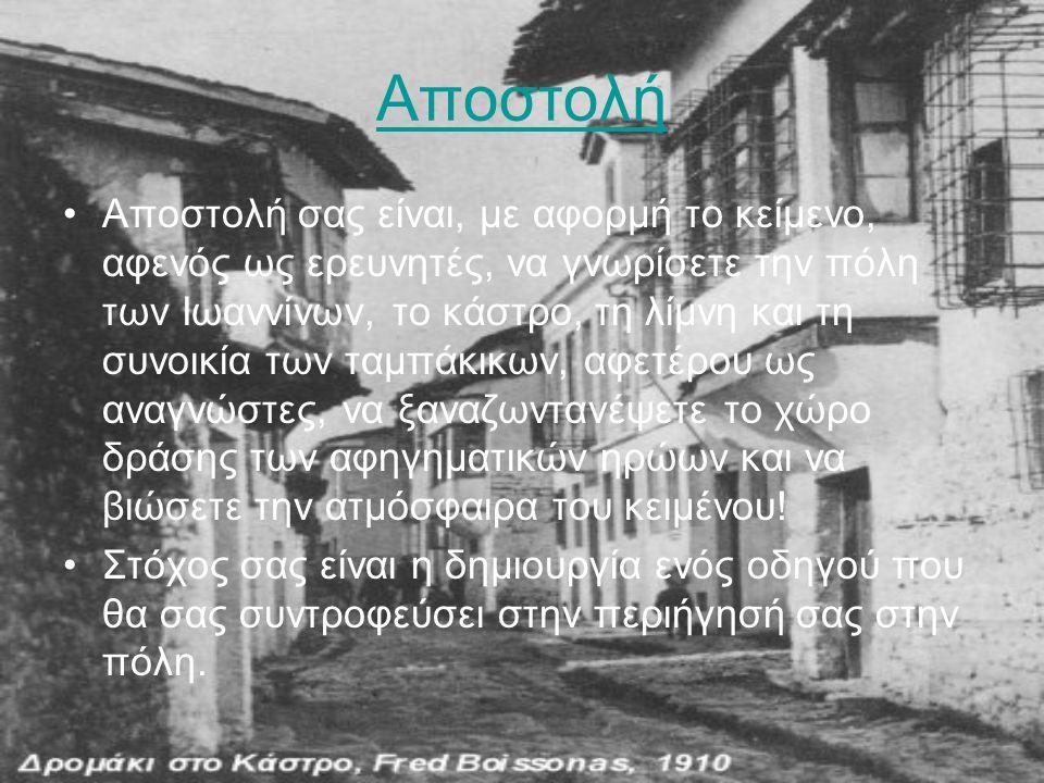 Αποστολή •Αποστολή σας είναι, με αφορμή το κείμενο, αφενός ως ερευνητές, να γνωρίσετε την πόλη των Ιωαννίνων, το κάστρο, τη λίμνη και τη συνοικία των
