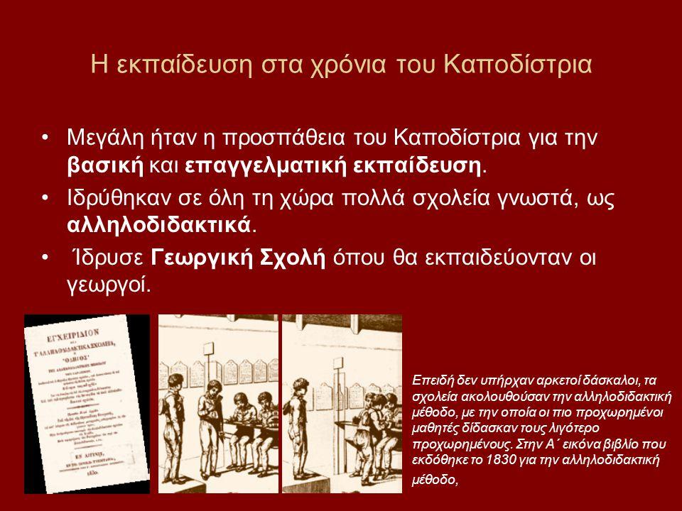 Η εκπαίδευση στα χρόνια του Καποδίστρια •Μεγάλη ήταν η προσπάθεια του Καποδίστρια για την βασική και επαγγελματική εκπαίδευση. •Ιδρύθηκαν σε όλη τη χώ