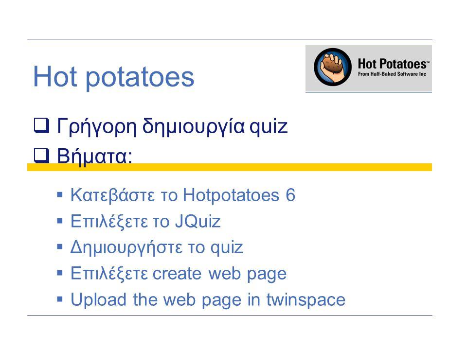 Hot potatoes  Γρήγορη δημιουργία quiz  Βήματα:  Κατεβάστε το Hotpotatoes 6  Επιλέξετε το JQuiz  Δημιουργήστε το quiz  Επιλέξετε create web page