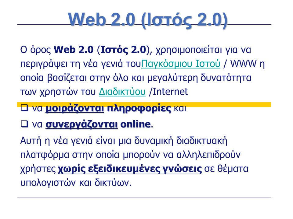 Web 2.0 (Ιστός 2.0) Ο όρος Web 2.0 (Ιστός 2.0), χρησιμοποιείται για να περιγράψει τη νέα γενιά τουΠαγκόσμιου Ιστού / WWW η οποία βασίζεται στην όλο κα