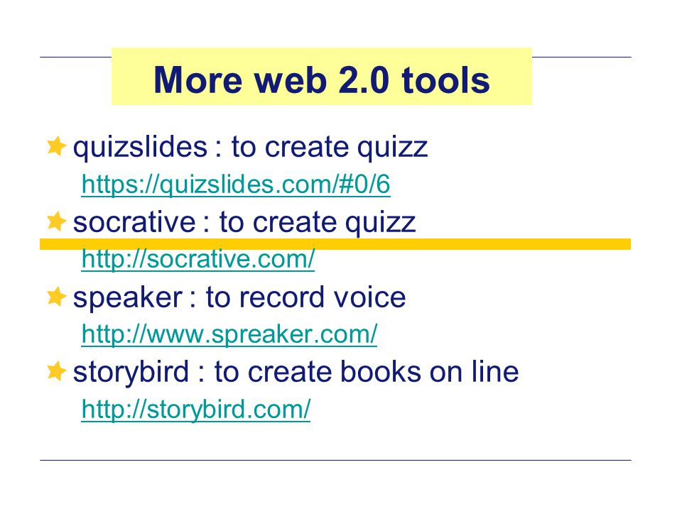 quizslides : to create quizz https://quizslides.com/#0/6 socrative : to create quizz http://socrative.com/ speaker : to record voice http://www.spreaker.com/ storybird : to create books on line http://storybird.com/ More web 2.0 tools