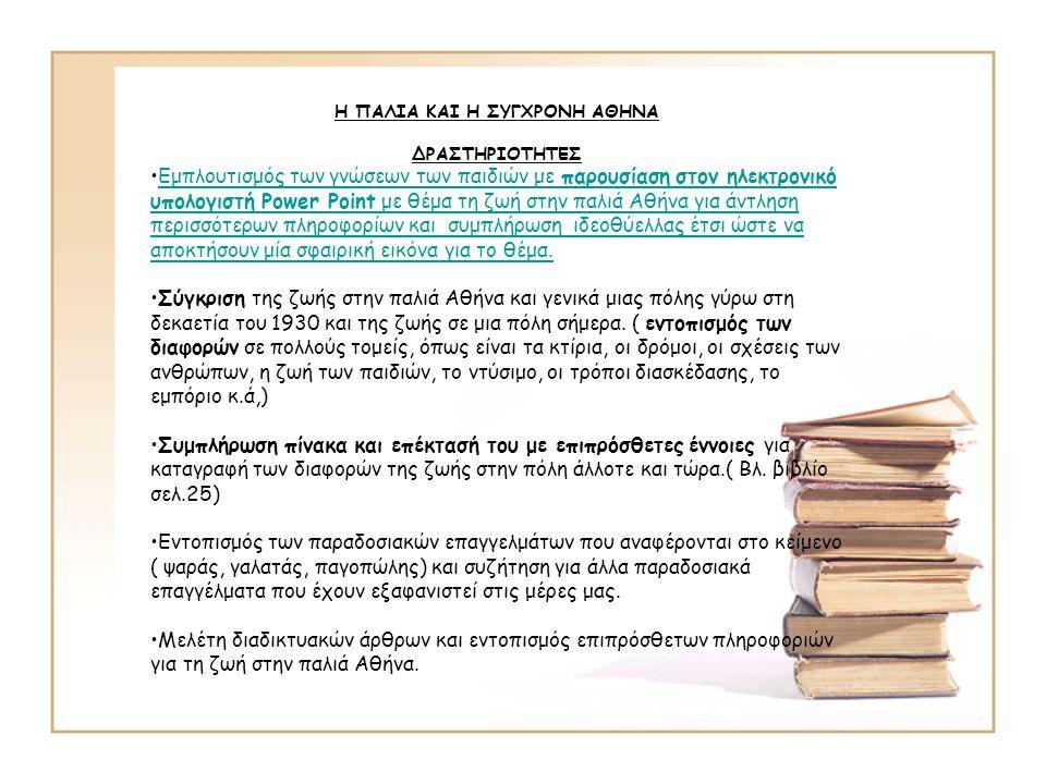 Η ΠΑΛΙΑ ΚΑΙ Η ΣΥΓΧΡΟΝΗ ΑΘΗΝΑ ΔΡΑΣΤΗΡΙΟΤΗΤΕΣ •Εμπλουτισμός των γνώσεων των παιδιών με παρουσίαση στον ηλεκτρονικό υπολογιστή Power Point με θέμα τη ζωή στην παλιά Αθήνα για άντληση περισσότερων πληροφορίων και συμπλήρωση ιδεοθύελλας έτσι ώστε να αποκτήσουν μία σφαιρική εικόνα για το θέμα.Εμπλουτισμός των γνώσεων των παιδιών με παρουσίαση στον ηλεκτρονικό υπολογιστή Power Point με θέμα τη ζωή στην παλιά Αθήνα για άντληση περισσότερων πληροφορίων και συμπλήρωση ιδεοθύελλας έτσι ώστε να αποκτήσουν μία σφαιρική εικόνα για το θέμα.