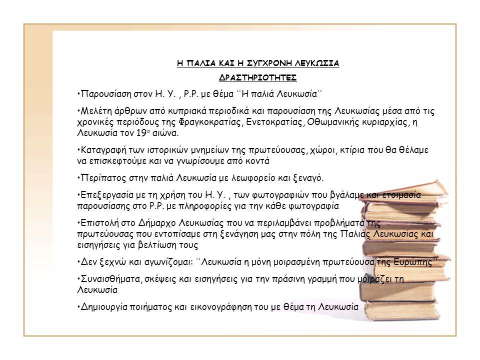 Η ΠΑΛΙΑ ΚΑΙ Η ΣΥΓΧΡΟΝΗ ΛΕΥΚΩΣΙΑ ΔΡΑΣΤΗΡΙΟΤΗΤΕΣ •Παρουσίαση στον Η. Υ., Ρ.Ρ. με θέμα ¨Η παλιά Λευκωσία¨ •Μελέτη άρθρων από κυπριακά περιοδικά και παρου