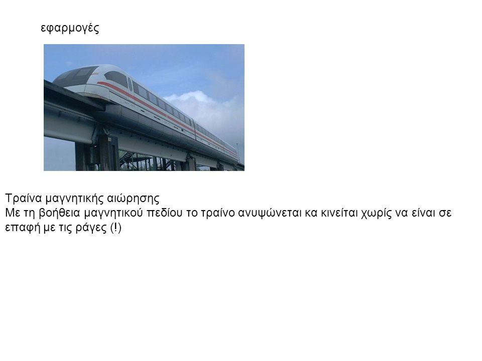 Τραίνα μαγνητικής αιώρησης Με τη βοήθεια μαγνητικού πεδίου το τραίνο ανυψώνεται κα κινείται χωρίς να είναι σε επαφή με τις ράγες (!) εφαρμογές