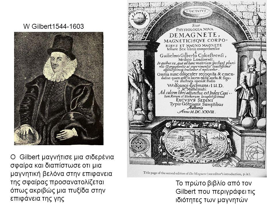 Το πρώτο βιβλίο από τον Gilbert που περιγράφει τις ιδιότητες των μαγνητών W Gilbert1544-1603 Ο Gilbert μαγνήτισε μια σιδερένια σφαίρα και διαπίστωσε ο