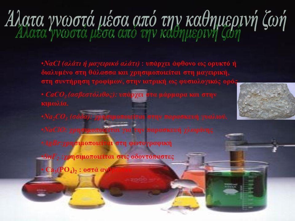 •ΝαCl (αλάτι ή μαγειρικό αλάτι) : υπάρχει άφθονο ως ορυκτό ή διαλυμένο στη θάλασσα και χρησιμοποιείται στη μαγειρική, στη συντήρηση τροφίμων, στην ιατρική ως φυσιολογικός ορός.