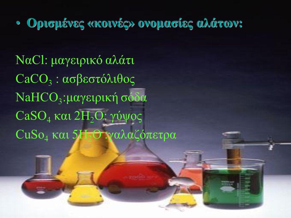 •Ο•Ο•Ο•Ορισμένες «κοινές» ονομασίες αλάτων: ΝαCl: μαγειρικό αλάτι CaCO 3 : ασβεστόλιθος NaHCO 3 :μαγειρική σόδα CaSO 4 και 2H 2 O: γύψος CuSo 4 και 5H 2 O :γαλαζόπετρα