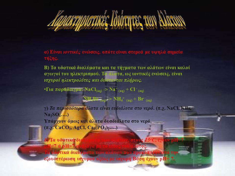 α) Είναι ιοντικές ενώσεις, οπότε είναι στερεά με υψηλά σημεία τήξης. Β) Τα υδατικά διαλύματα και τα τήγματα των αλάτων είναι καλοί αγωγοί του ηλεκτρισ