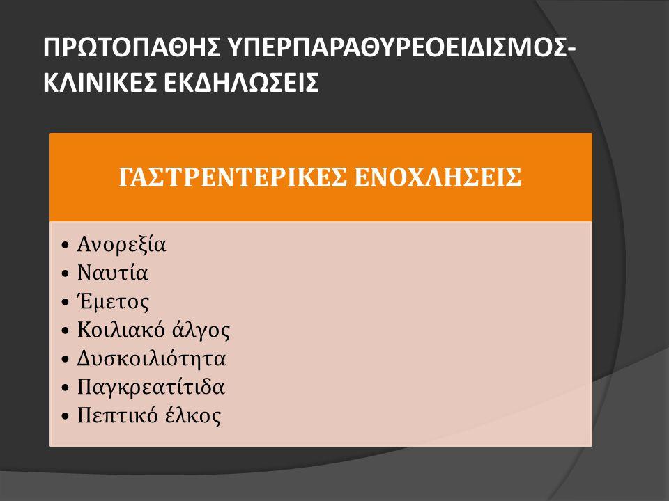 ΠΡΩΤΟΠΑΘΗΣ ΥΠΕΡΠΑΡΑΘΥΡΕΟΕΙΔΙΣΜΟΣ- ΚΛΙΝΙΚΕΣ ΕΚΔΗΛΩΣΕΙΣ ΓΑΣΤΡΕΝΤΕΡΙΚΕΣ ΕΝΟΧΛΗΣΕΙΣ •Ανορεξία •Ναυτία •Έμετος •Κοιλιακό άλγος •Δυσκοιλιότητα •Παγκρεατίτιδα •Πεπτικό έλκος