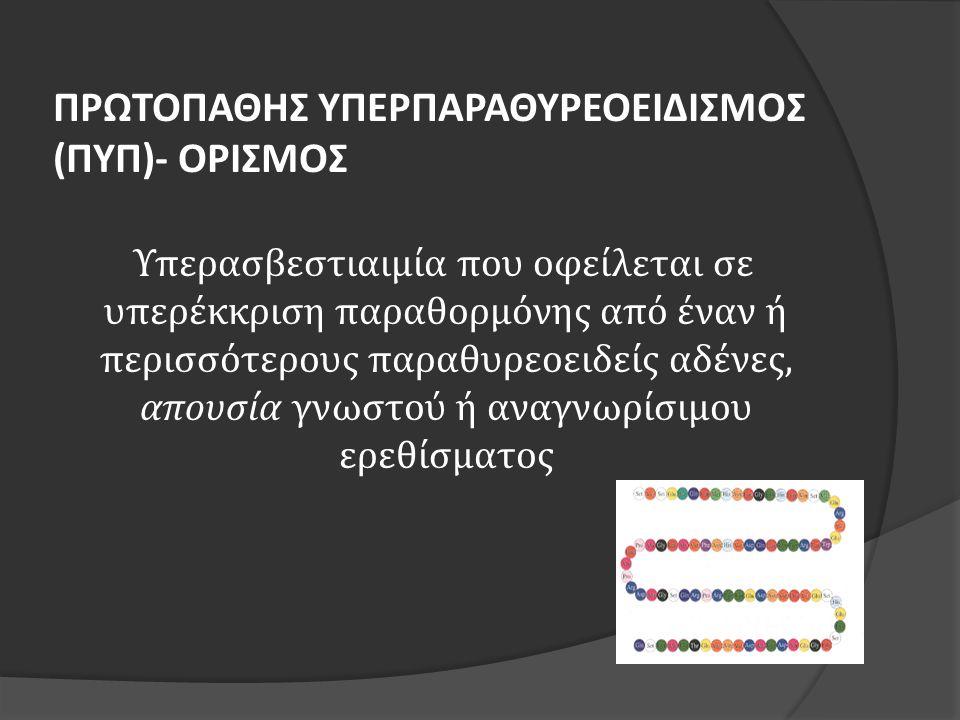 ΠΡΩΤΟΠΑΘΗΣ ΥΠΕΡΠΑΡΑΘΥΡΕΟΕΙΔΙΣΜΟΣ (ΠΥΠ)- ΟΡΙΣΜΟΣ Υπερασβεστιαιμία που οφείλεται σε υπερέκκριση παραθορμόνης από έναν ή περισσότερους παραθυρεοειδείς αδένες, απουσία γνωστού ή αναγνωρίσιμου ερεθίσματος
