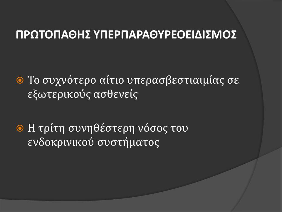ΠΡΩΤΟΠΑΘΗΣ ΥΠΕΡΠΑΡΑΘΥΡΕΟΕΙΔΙΣΜΟΣ- ΔΙΑΦΟΡΙΚΗ ΔΙΑΓΝΩΣΗ ΠΥ •Συνήθως σποραδικός •Μονοκλωνική υπερπλασία παραθυρεοειδικών κυττάρων •Υπερασβεστιουρία •Λόγος κάθαρσης ασβεστίου/κρεατινίνης > 0,01 •Κλασικά σημεία και συμπτώματα ΟΙΚΟΓΕΝΗΣ ΥΠΑΣΒΕΣΤΙΟΥΡΙΚΗ ΥΠΕΡΑΣΒΕΣΤΙΑΙΜΙΑ •Αυτοσωματικό επικρατούν γονίδιο •Αδρανοποιητική μετάλλαξη στο γονίδιο του CαSR •Ασβεστίου ούρων 24ώρου< 100 mg/dl •Λόγος κάθαρσης ασβεστίου/κρεατινίνης < 0,01 •Νεφρολιθίαση < 1%, υποτυπώδεις σκελετικές μεταβολές