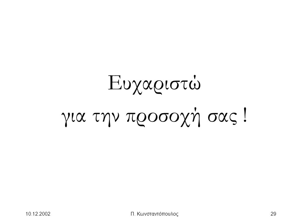 10.12.2002Π. Κωνσταντόπουλος29 Ευχαριστώ για την προσοχή σας !