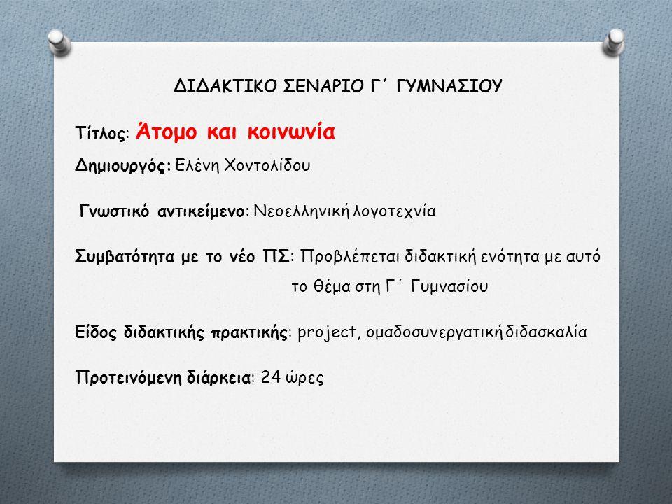 ΔΙΔΑΚΤΙΚΟ ΣΕΝΑΡΙΟ Γ΄ ΓΥΜΝΑΣΙΟΥ Tίτλος: Άτομο και κοινωνία Δημιουργός: Ελένη Χοντολίδου Γνωστικό αντικείμενο: Νεοελληνική λογοτεχνία Συμβατότητα με το νέο ΠΣ: Προβλέπεται διδακτική ενότητα με αυτό το θέμα στη Γ΄ Γυμνασίου Είδος διδακτικής πρακτικής: project, ομαδοσυνεργατική διδασκαλία Προτεινόμενη διάρκεια: 24 ώρες