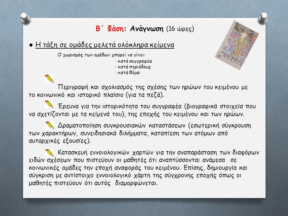 Β΄ Φάση: Ανάγνωση (16 ώρες) ● Η τάξη σε ομάδες μελετά ολόκληρα κείμενα Ο χωρισμός των ομάδων μπορεί να γίνει: · κατά συγγραφέα · κατά περιόδους · κατά θέμα Περιγραφή και σχολιασμός της σχέσης των ηρώων του κειμένου με το κοινωνικό και ιστορικό πλαίσιο (για τα πεζά).