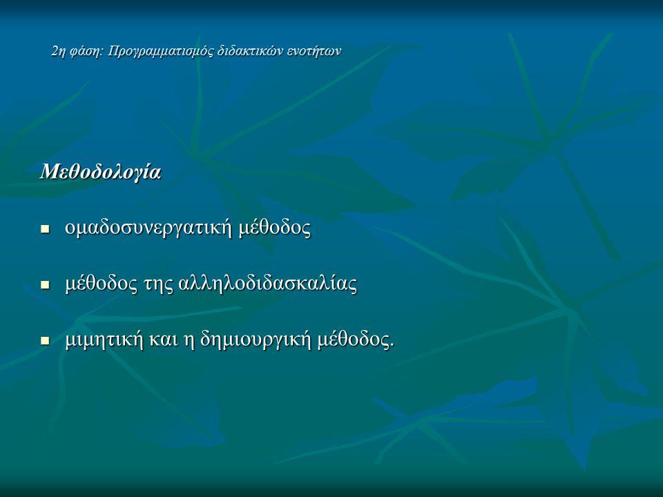 2η φάση: Προγραμματισμός διδακτικών ενοτήτων Μεθοδολογία  ομαδοσυνεργατική μέθοδος  μέθοδος της αλληλοδιδασκαλίας  μιμητική και η δημιουργική μέθοδ