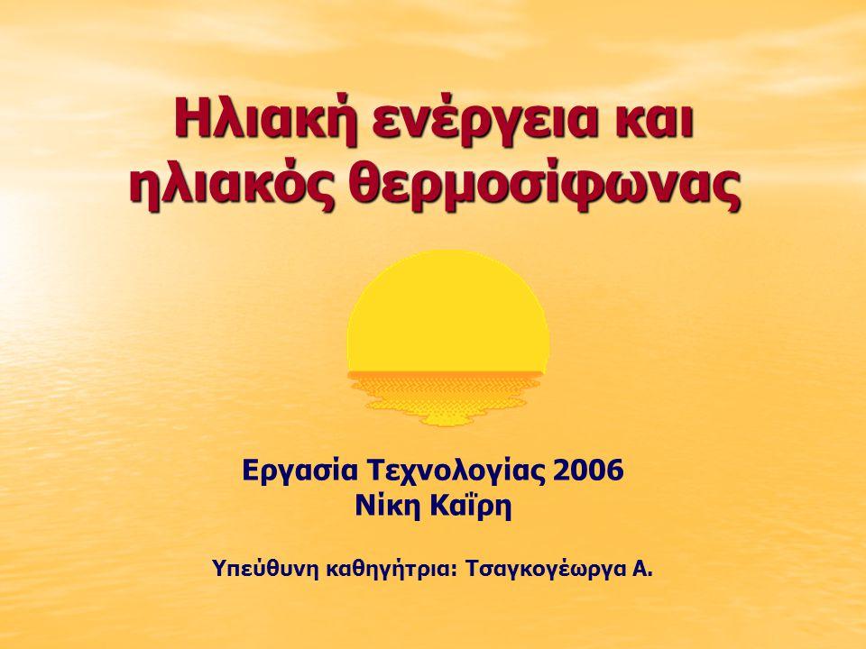 Ηλιακή ενέργεια και ηλιακός θερμοσίφωνας Εργασία Τεχνολογίας 2006 Νίκη Καΐρη Υπεύθυνη καθηγήτρια: Τσαγκογέωργα Α.