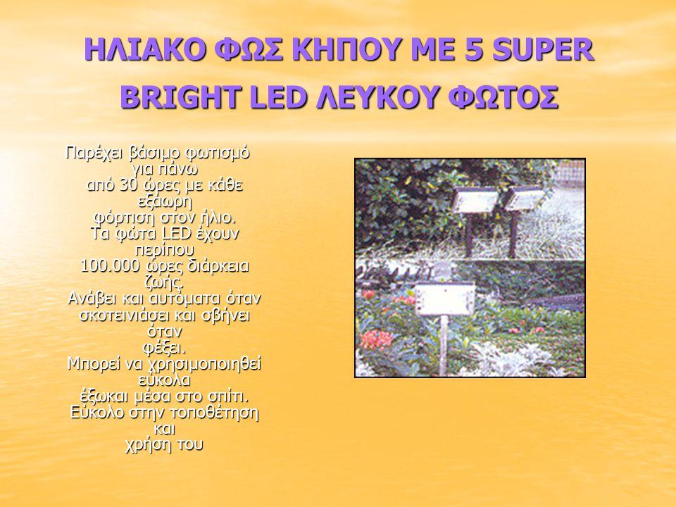 ΗΛΙΑΚΟ ΦΩΣ ΚΗΠΟΥ ΜΕ 5 SUPER BRIGHT LED ΛΕΥΚΟΥ ΦΩΤΟΣ Παρέχει βάσιμο φωτισμό για πάνω από 30 ώρες με κάθε εξάωρη φόρτιση στον ήλιο. Τα φώτα LED έχουν πε