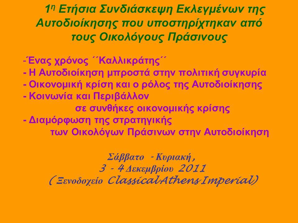 -Ένας χρόνος ΄΄Καλλικράτης΄΄ - Η Αυτοδιοίκηση μπροστά στην πολιτική συγκυρία - Οικονομική κρίση και ο ρόλος της Αυτοδιοίκησης - Κοινωνία και Περιβάλλον σε συνθήκες οικονομικής κρίσης - Διαμόρφωση της στρατηγικής των Οικολόγων Πράσινων στην Αυτοδιοίκηση Σάββατο - Κυριακή, 3 - 4 Δεκεμβρίου 2011 ( Ξενοδοχείο Classical Athens Imperial) 1 η Ετήσια Συνδιάσκεψη Εκλεγμένων της Αυτοδιοίκησης που υποστηρίχτηκαν από τους Οικολόγους Πράσινους