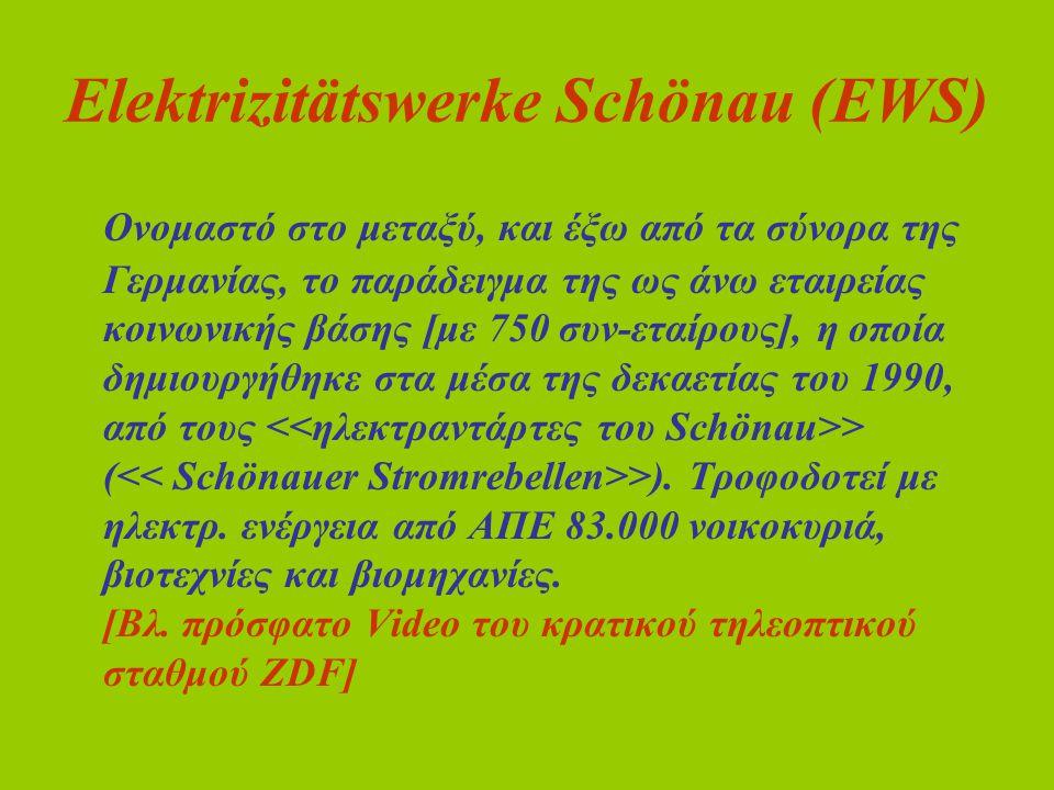 Elektrizitätswerke Schönau (EWS) Ονομαστό στο μεταξύ, και έξω από τα σύνορα της Γερμανίας, το παράδειγμα της ως άνω εταιρείας κοινωνικής βάσης [με 750 συν-εταίρους], η οποία δημιουργήθηκε στα μέσα της δεκαετίας του 1990, από τους > ( >).