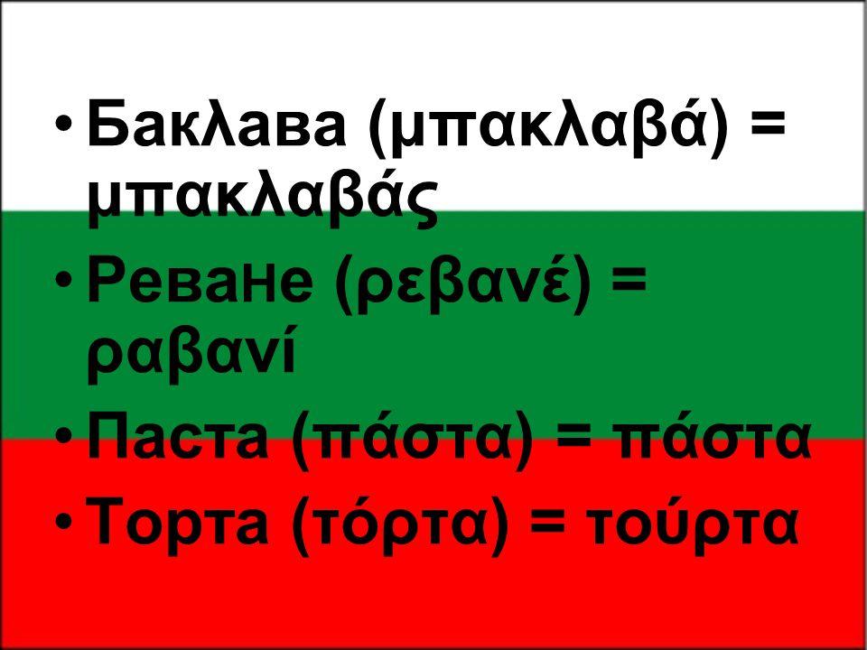 •Бакλава (μπακλαβά) = μπακλαβάς •Ρева H е (ρεβανέ) = ραβανί •Πаста (πάστα) = πάστα •Торта (τόρτα) = τούρτα