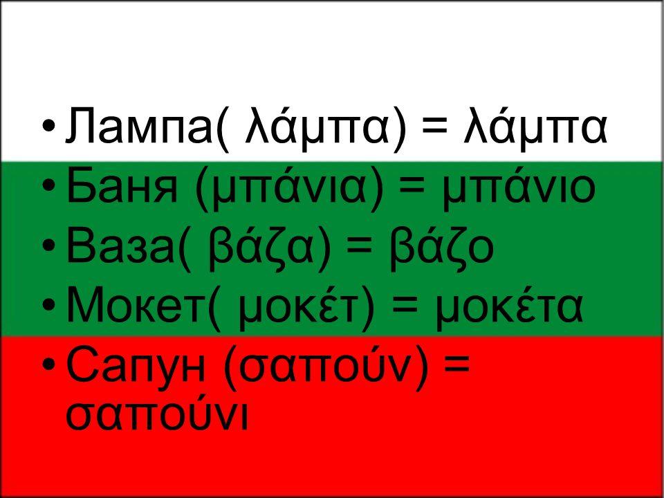 •Лампа( λάμπα) = λάμπα •Бaня (μπάνια) = μπάνιο •Вазa( βάζα) = βάζο •Мокет( μοκέτ) = μοκέτα •Сапун (σαπούν) = σαπούνι