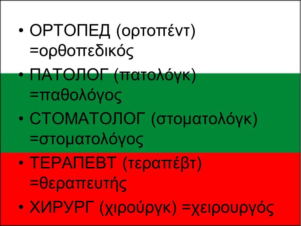 •ОРТОПЕД (ορτοπέντ) =ορθοπεδικός •ПАТОЛОГ (πατολόγκ) =παθολόγος •СТОМАТОЛОГ (στοματολόγκ) =στοματολόγος •ТЕРАПЕВТ (τεραπέβτ) =θεραπευτής •ХИРУРГ (χιρο