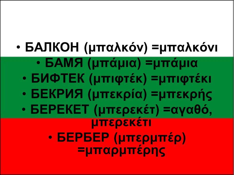 •БАЛКОН (μπαλκόν) =μπαλκόνι •БАМЯ (μπάμια) =μπάμια •БИФТЕК (μπιφτέκ) =μπιφτέκι •БЕКРИЯ (μπεκρία) =μπεκρής •БЕРЕКЕТ (μπερεκέτ) =αγαθό, μπερεκέτι •БЕРБЕ