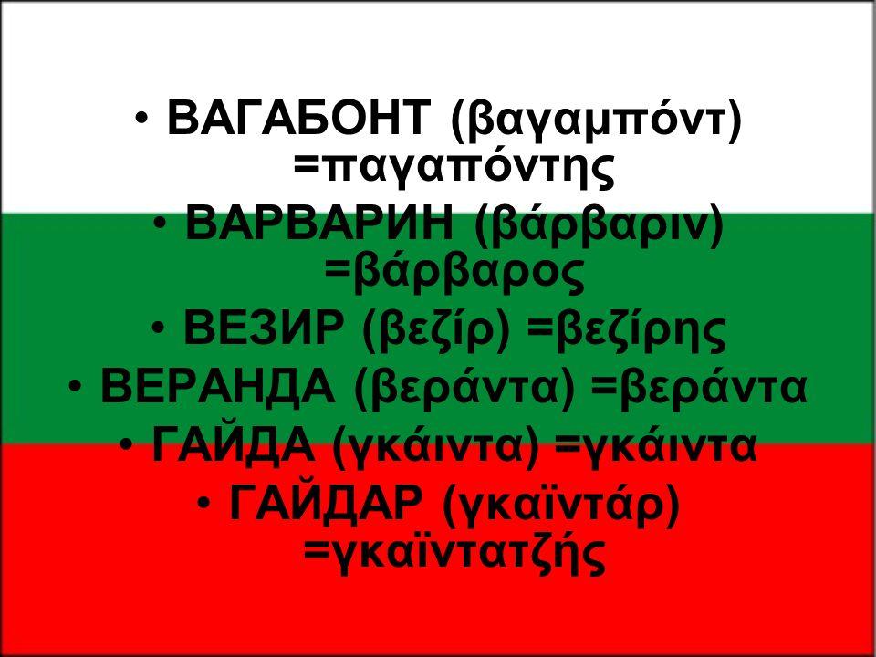 •ВАГАБОНТ (βαγαμπόντ) =παγαπόντης •ВАРВАРИН (βάρβαριν) =βάρβαρος •ВЕЗИР (βεζίρ) =βεζίρης •ВЕРАНДА (βεράντα) =βεράντα •ГАЙДА (γκάιντα) =γκάιντα •ГАЙДАР