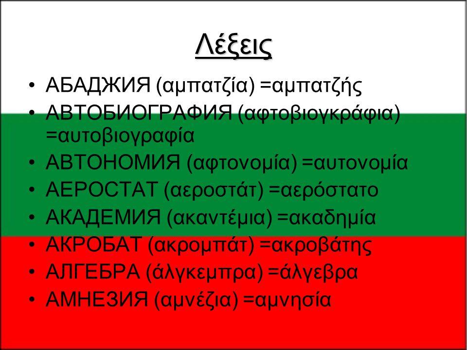 Λέξεις •АБАДЖИЯ (αμπατζία) =αμπατζής •АВТОБИОГРАФИЯ (αφτοβιογκράφια) =αυτοβιογραφία •АВТОНОМИЯ (αφτονομία) =αυτονομία •АЕРОСТАТ (αεροστάτ) =αερόστατο