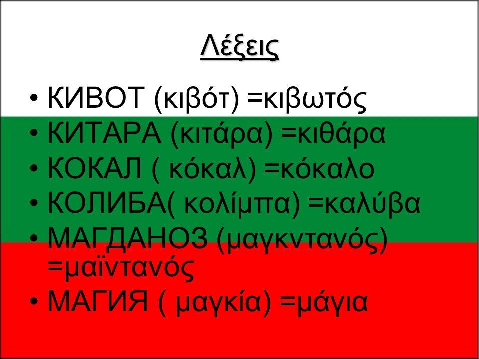 Λέξεις •КИВОТ (κιβότ) =κιβωτός •КИТАРА (κιτάρα) =κιθάρα •КОКАЛ ( κόκαλ) =κόκαλο •КОЛИБА( κολίμπα) =καλύβα •МАГДАНОЗ (μαγκντανός) =μαϊντανός •МАГИЯ ( μ