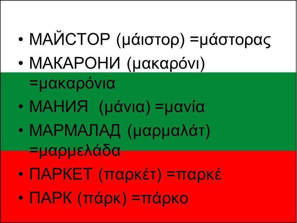 •МАЙСТОР (μάιστορ) =μάστορας •МАКАРОНИ (μακαρόνι) =μακαρόνια •МАНИЯ (μάνια) =μανία •МАРМАЛАД (μαρμαλάτ) =μαρμελάδα •ПАРКЕТ (παρκέτ) =παρκέ •ПАРК (πάρκ
