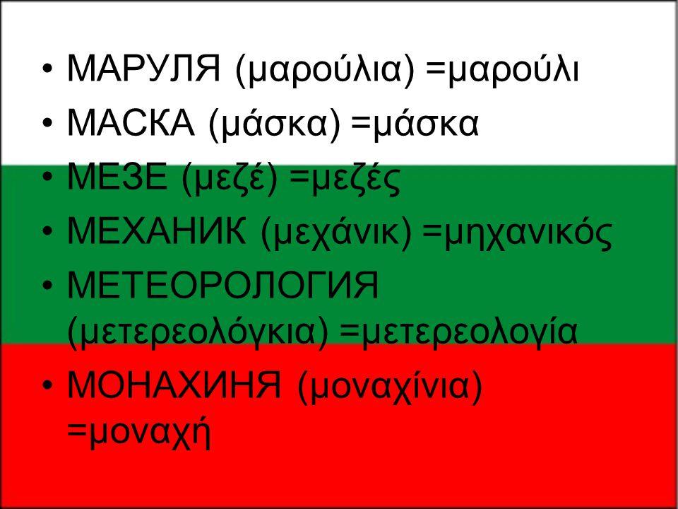 •МАРУЛЯ (μαρούλια) =μαρούλι •МАСКА (μάσκα) =μάσκα •МЕЗЕ (μεζέ) =μεζές •МЕХАНИК (μεχάνικ) =μηχανικός •МЕТЕОРОЛОГИЯ (μετερεολόγκια) =μετερεολογία •МОНАХ