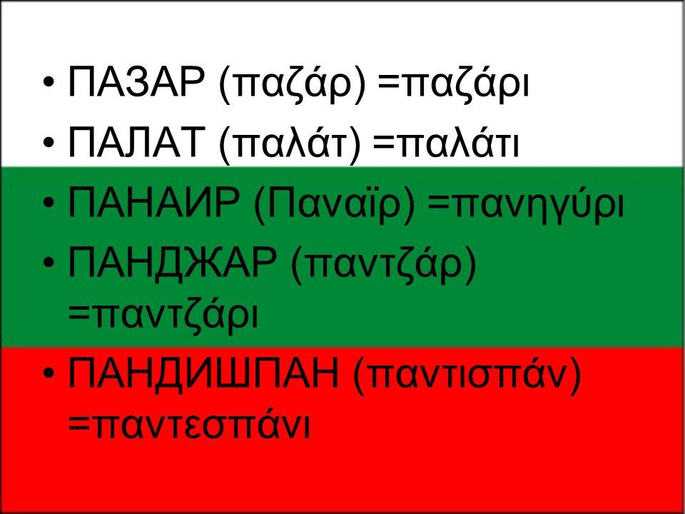 •ПАЗАР (παζάρ) =παζάρι •ПАЛАТ (παλάτ) =παλάτι •ПАНАИР (Παναϊρ) =πανηγύρι •ПАНДЖАР (παντζάρ) =παντζάρι •ПАНДИШПАН (παντισπάν) =παντεσπάνι