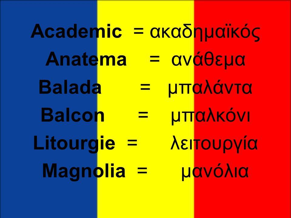 Academic = ακαδημαϊκός Anatema = ανάθεμα Balada = μπαλάντα Balcon = μπαλκόνι Litourgie = λειτουργία Magnolia = μανόλια