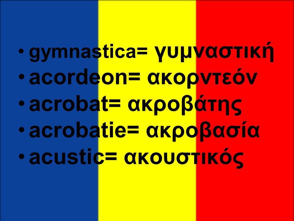 •gymnastica= γυμναστική •acordeon= ακορντεόν •acrobat= ακροβάτης •acrobatie= ακροβασία •acustic= ακουστικός
