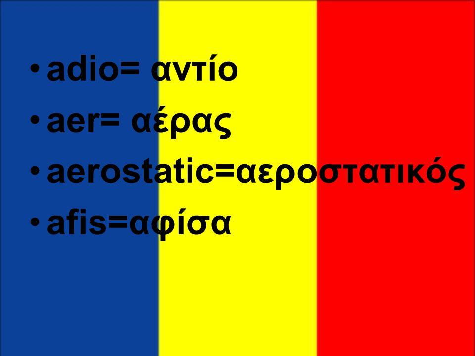 •adio= αντίο •aer= αέρας •aerostatic=αεροστατικός •afis=αφίσα