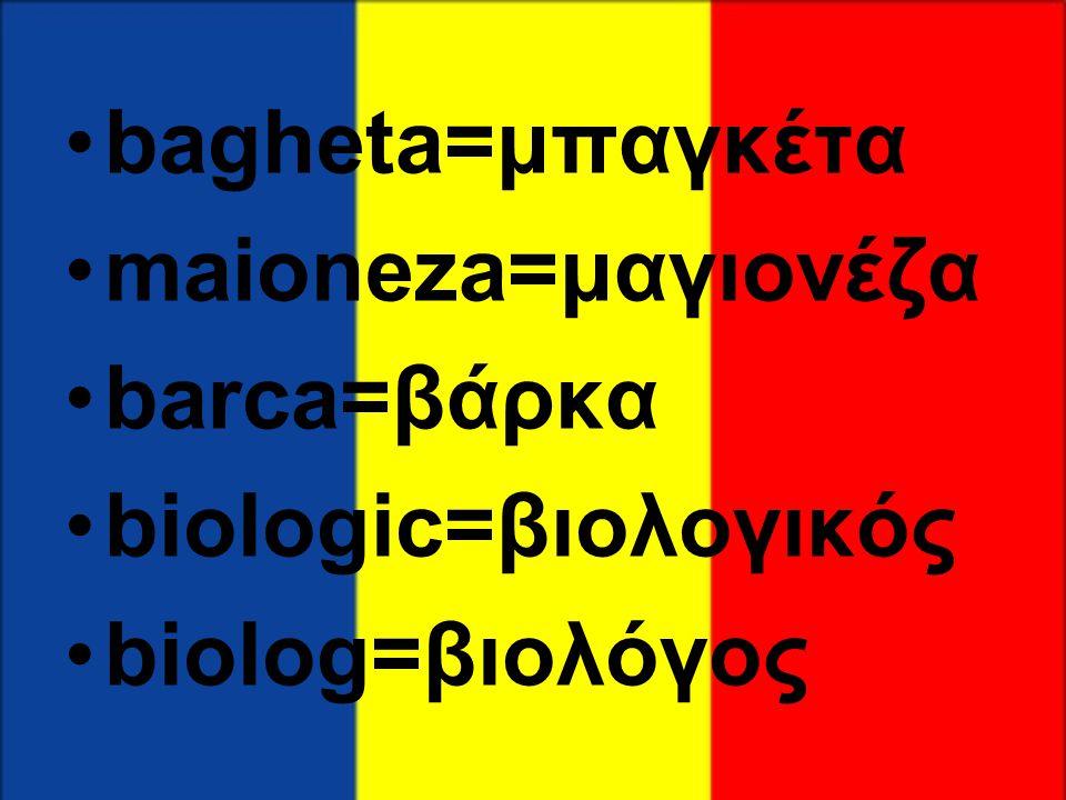 •bagheta=μπαγκέτα •maioneza=μαγιονέζα •barca=βάρκα •biologic=βιολογικός •biolog=βιολόγος