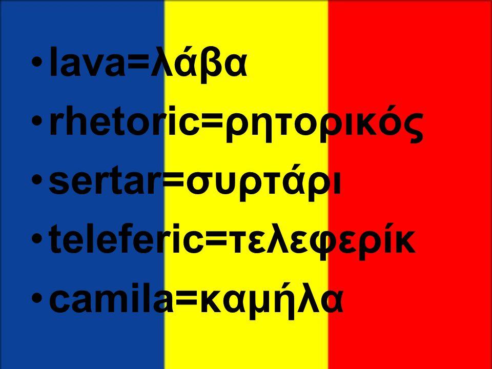•lava=λάβα •rhetoric=ρητορικός •sertar=συρτάρι •teleferic=τελεφερίκ •camila=καμήλα