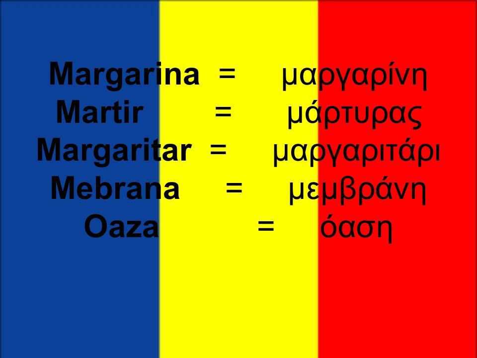 Margarina = μαργαρίνη Martir = μάρτυρας Margaritar = μαργαριτάρι Mebrana = μεμβράνη Oaza = όαση