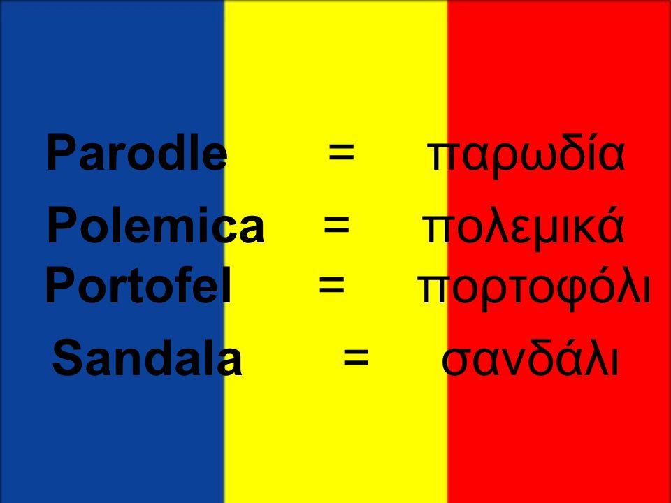 Parodle = παρωδία Polemica = πολεμικά Portofel = πορτοφόλι Sandala = σανδάλι