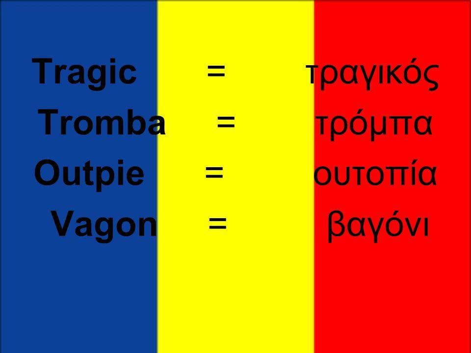 Tragic = τραγικός Tromba = τρόμπα Outpie = ουτοπία Vagon = βαγόνι