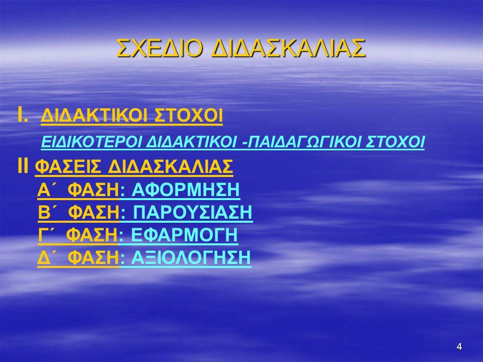 4 ΣΧΕΔΙΟ ΔΙΔΑΣΚΑΛΙΑΣ Ι. ΔΙΔΑΚΤΙΚΟΙ ΣΤΟΧΟΙ ΕΙΔΙΚΟΤΕΡΟΙ ΔΙΔΑΚΤΙΚΟΙ -ΠΑΙΔΑΓΩΓΙΚΟΙ ΣΤΟΧΟΙ ΙΙ ΦΑΣΕΙΣ ΔΙΔΑΣΚΑΛΙΑΣ Α΄ ΦΑΣΗ: ΑΦΟΡΜΗΣΗ Β΄ ΦΑΣΗ: ΠΑΡΟΥΣΙΑΣΗ Γ΄ Φ