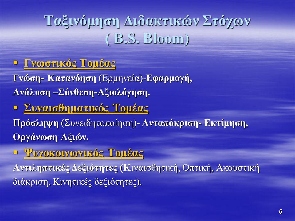 5 Ταξινόμηση Διδακτικών Στόχων ( B.S. Bloom)  Γνωστικός Τομέας Γνώση- Κατανόηση (Ερμηνεία)-Εφαρμογή, Ανάλυση –Σύνθεση-Αξιολόγηση.  Συναισθηματικός Τ