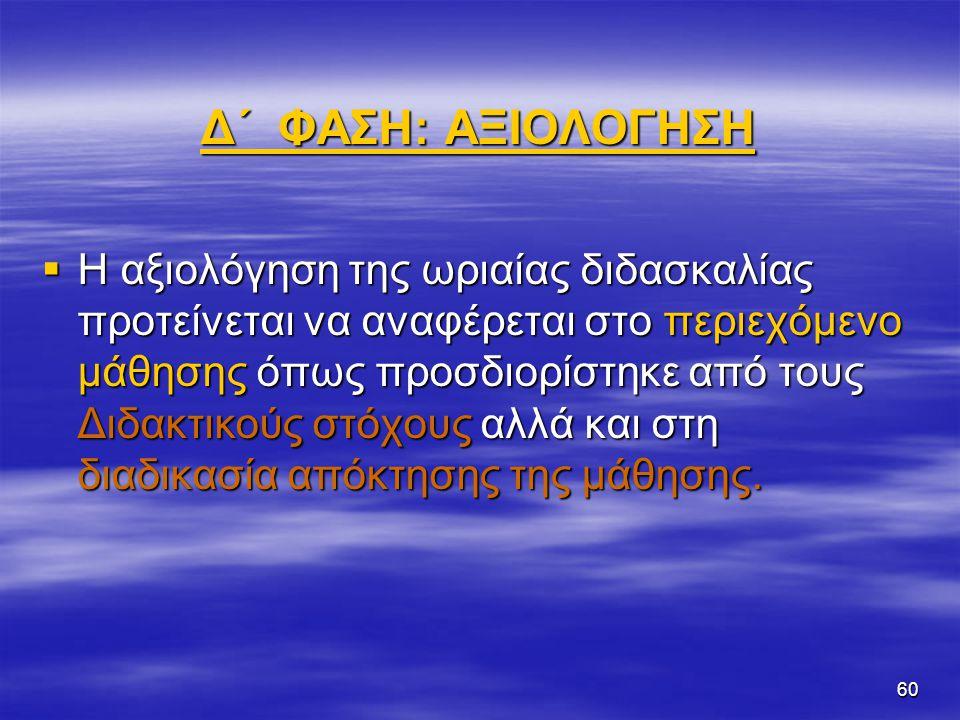 60 Δ΄ ΦΑΣΗ: ΑΞΙΟΛΟΓΗΣΗ  Η αξιολόγηση της ωριαίας διδασκαλίας προτείνεται να αναφέρεται στο περιεχόμενο μάθησης όπως προσδιορίστηκε από τους Διδακτικο