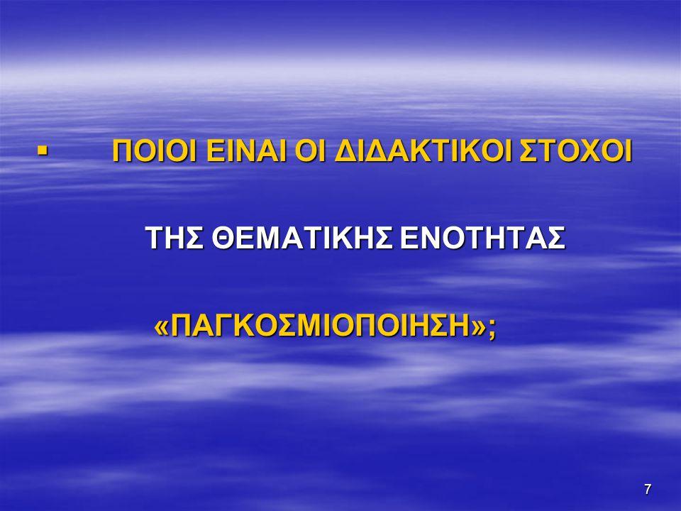 7  ΠΟΙΟΙ ΕΙΝΑΙ ΟΙ ΔΙΔΑΚΤΙΚΟΙ ΣΤΟΧΟΙ ΤΗΣ ΘΕΜΑΤΙΚΗΣ ΕΝΟΤΗΤΑΣ ΤΗΣ ΘΕΜΑΤΙΚΗΣ ΕΝΟΤΗΤΑΣ «ΠΑΓΚΟΣΜΙΟΠΟΙΗΣΗ»; «ΠΑΓΚΟΣΜΙΟΠΟΙΗΣΗ»;