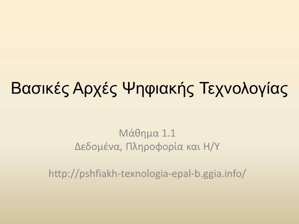 Βασικές Αρχές Ψηφιακής Τεχνολογίας Μάθημα 1.1 Δεδομένα, Πληροφορία και Η/Υ http://pshfiakh-texnologia-epal-b.ggia.info/