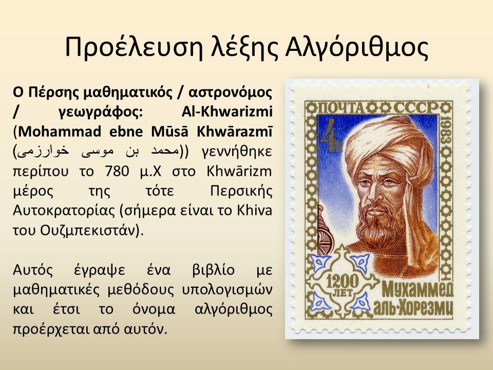 Προέλευση λέξης Αλγόριθμος Ο Πέρσης μαθηματικός / αστρονόμος / γεωγράφος: Al-Khwarizmi (Mohammad ebne Mūsā Khwārazmī محمد بن موسی خوارزمی ))) γεννήθηκε περίπου το 780 μ.Χ στο Khwārizm μέρος της τότε Περσικής Αυτοκρατορίας (σήμερα είναι το Khiva του Ουζμπεκιστάν).